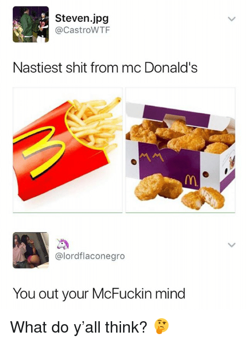Shit, Dank Memes, and Mind: Steven.jpg  @CastroWTF  Nastiest shit from mc Donald's  @lordflaconegro  You out your McFuckin mind What do y'all think? 🤔