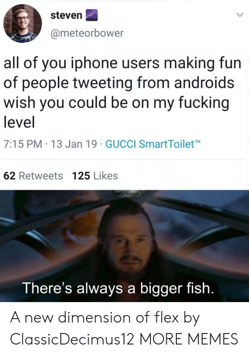Dank, Flexing, and Fucking: steven  @meteorbower  all of you iphone users making fun  of people tweeting from androids  wish you could be on my fucking  level  7:15 PM 13 Jan 19 GUCCI SmartToiletM  62 Retweets 125 Likes  There's always a bigger fish. A new dimension of flex by ClassicDecimus12 MORE MEMES