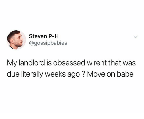 Rent, Move, and Obsessed: Steven P-H  @gossipbabies  My landlord is obsessed w rent that was  due literally weeks ago? Move on babe