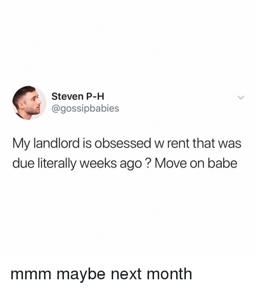 Relatable, Rent, and Next: Steven P-H  @gossipbabies  My landlord is obsessed w rent that was  due literally weeks ago? Move on babe mmm maybe next month