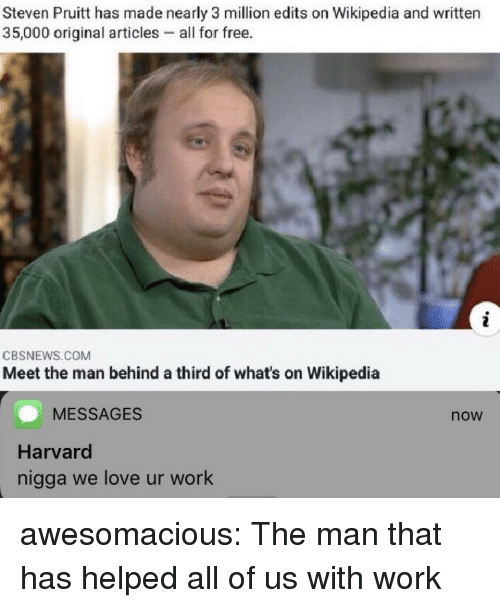 Love, Tumblr, and Wikipedia: Steven Pruitt has made nearly 3 million edits on Wikipedia and written  35,000 original articles - all for free.  CBSNEWS.COM  Meet the man behind a third of what's on Wikipedia  MESSAGES  now  Harvard  nigga we love ur work awesomacious:  The man that has helped all of us with work