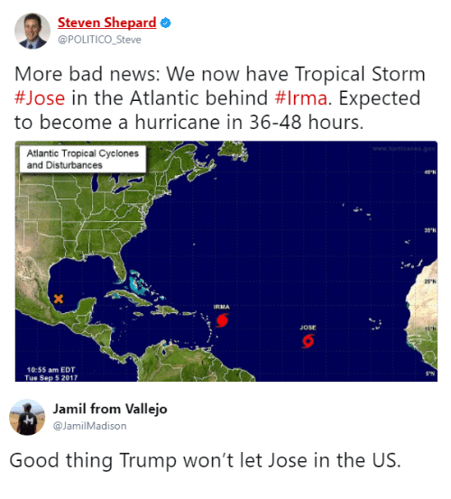 """Bad, News, and Good: Steven Shepard  @POLITICO_Steve  More bad news: We now have Tropical Storm  #Jose in the Atlantic behind #Irma. Expected  to become a hurricane in 36-48 hours.  Atlantic Tropical Cyclones  and Disturbances  43-N  35ฯเ  25""""N  IRMA  JOSE  16  10:55 am EDT  Tue Sep 5 2017  S-N  Jamil from Vallejo  @JamilMadison  Good thing Trump won't let Jose in the US."""