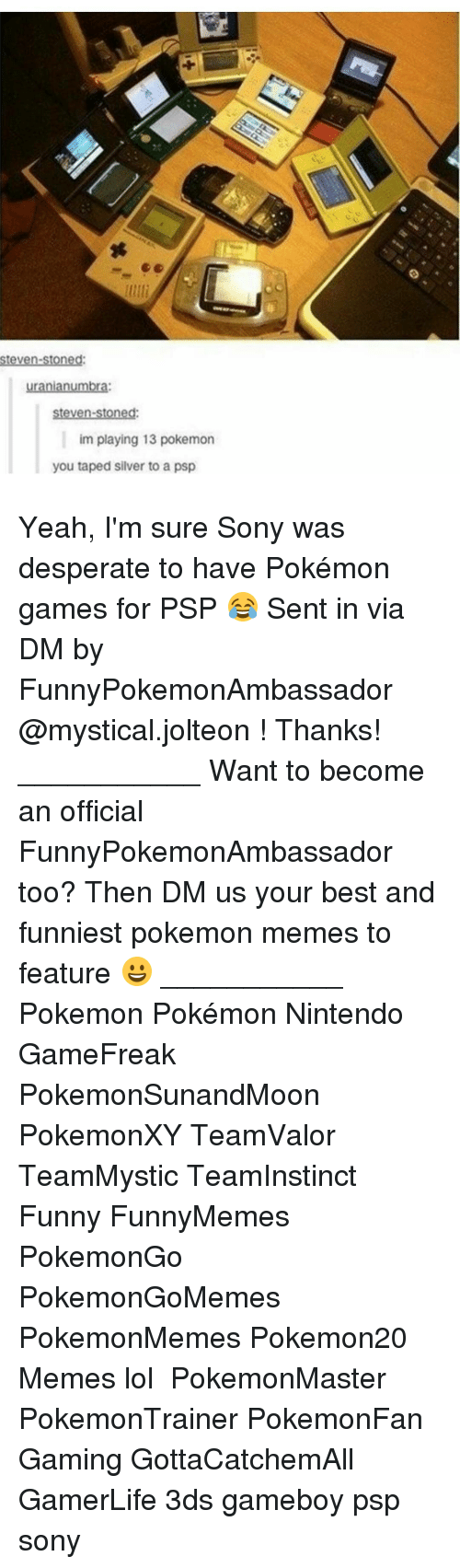 Memes, Mysticism, and 🤖: Steven-stoned:  uranianumbr  steven-stoned:  im playing 13 pokemon  you taped silver to a psp Yeah, I'm sure Sony was desperate to have Pokémon games for PSP 😂 Sent in via DM by FunnyPokemonAmbassador @mystical.jolteon ! Thanks! ___________ Want to become an official FunnyPokemonAmbassador too? Then DM us your best and funniest pokemon memes to feature 😀 ___________ Pokemon Pokémon Nintendo GameFreak PokemonSunandMoon PokemonXY TeamValor TeamMystic TeamInstinct Funny FunnyMemes PokemonGo PokemonGoMemes PokemonMemes Pokemon20 Memes lol ポケットモンスター PokemonMaster PokemonTrainer PokemonFan Gaming GottaCatchemAll GamerLife 3ds gameboy psp sony