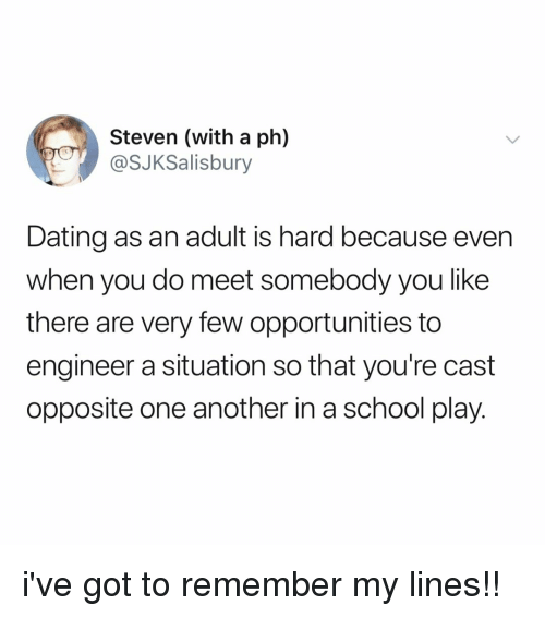 Dating, School, and Relatable: Steven (with a ph)  @SJKSalisbury  Dating as an adult is hard because even  when you do meet somebody you like  there are very few opportunities to  engineer a situation so that you're cast  opposite one another in a school play. i've got to remember my lines!!