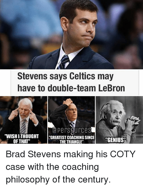 Stevens Says Celtics May Have To Double Team Lebron Persdurcesu Wishi Thought Greatest Coaching Since Of That The Triangle Genius Brad Stevens Making His Coty Case With The Coaching Philosophy Of The Century
