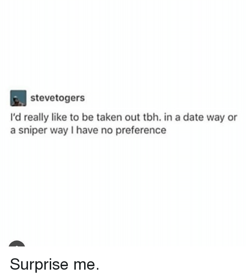 Memes, Taken, and Tbh: stevetogers  I'd really like to be taken out tbh. in a date way or  a sniper way I have no preference Surprise me.