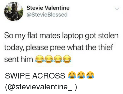 Memes, Laptop, and Today: Stevie Valentine  @StevieBlessed  So my flat mates laptop got stolen  today, please pree what the thief  sent him SWIPE ACROSS 😂😂😂 (@stevievalentine_ )
