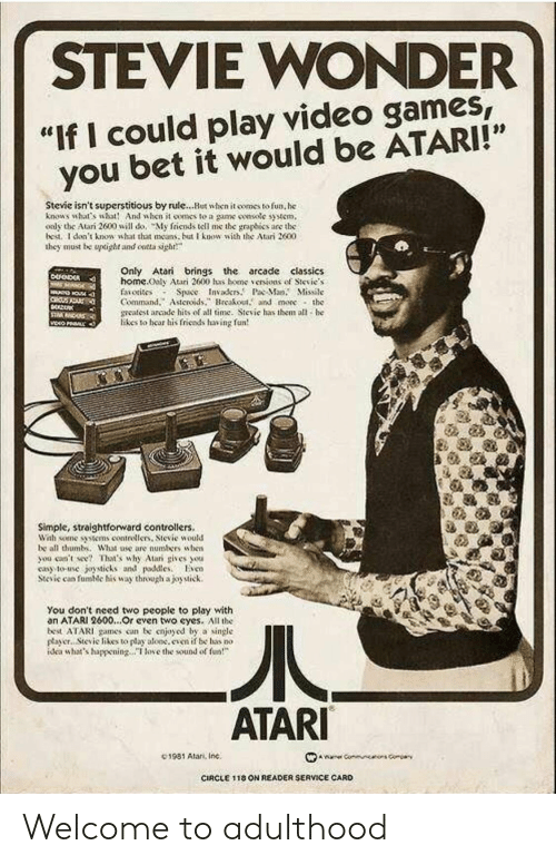 "Friends, Stevie Wonder, and Video Games: STEVIE WONDER  ""If I could play video games  you bet it would be ATARI!""  Stevie isn't superstitious by rule...Hut when it comes to fun, he  knows what's wht And when it oomes to a game smsotc syem,  oaly the Atari 2600 will do, My friends tell me the graphies are the  bed. I don't knowsht that as but know with the Atari 2600  they must be upoght and ontta sigh  Only Atari brings the arcade classics  home.ooly Atari 2600 has bene、enions of Sievie.s  faiotisos Space Invakr.P Ma. Missile  Command.Asteroidsreakout. and more the  meatest arcade hits of all time. Sievie has them all he  likes to hear his friends having fun  Simple, straightforward controllers.  Wah some tens contrellers, Stevie would  be all thumb. What ase are numbers uhen  you ceent Thaas why Alar gives ou  cay to-use joysticks and pdleso  Stcic can fumic his way through ajoytick.  You don't need two people to play with  an ATARI 2600...Or cven two eyes. All the  best ATARI games con be cnjoyod by a single  payer.. Stevic likes to play aloc.even if be has no  dea whats happeningoe the sound of  ATARI  C1981 Alan, Inc.  CIRCLE 1 18 ON READER SERVICE CARD Welcome to adulthood"