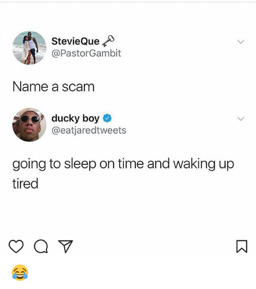 Memes, Time, and Sleep: StevieQue  @PastorGambit  Name a scam  ducky boy *  @eatjaredtweets  going to sleep on time and waking up  tired 😂
