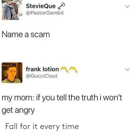 Fall, Time, and Angry: StevieQue  @PastorGambit  Name a scam  frank lotion  @GucciClout  my mom: if you tell the truth i won't  get angry Fall for it every time