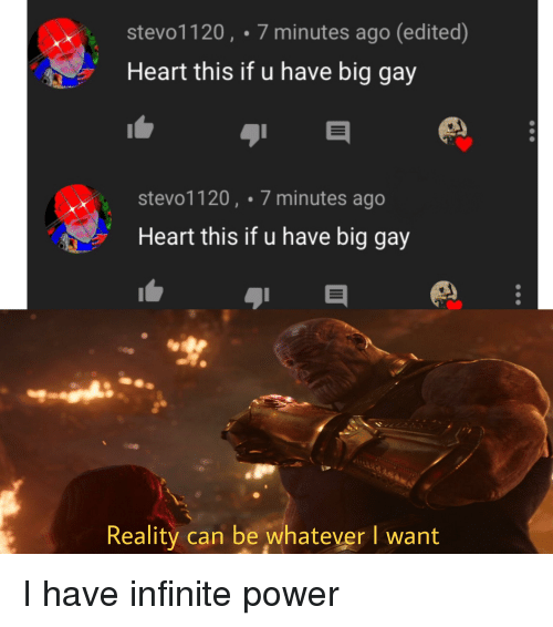 Heart, Power, and Dank Memes: stevo1120, 7 minutes ago (edited)  Heart this if u have big gay  stevo1120, 7 minutes ago  Heart this if u have big gay  Reality can be whatever I want