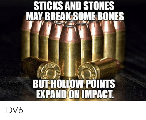 Bones, Memes, and Break: STICKS AND STONES  MAY BREAK SOME BONES  BUT HOLLOW POINTS  EXPAND ON IMPACT. DV6