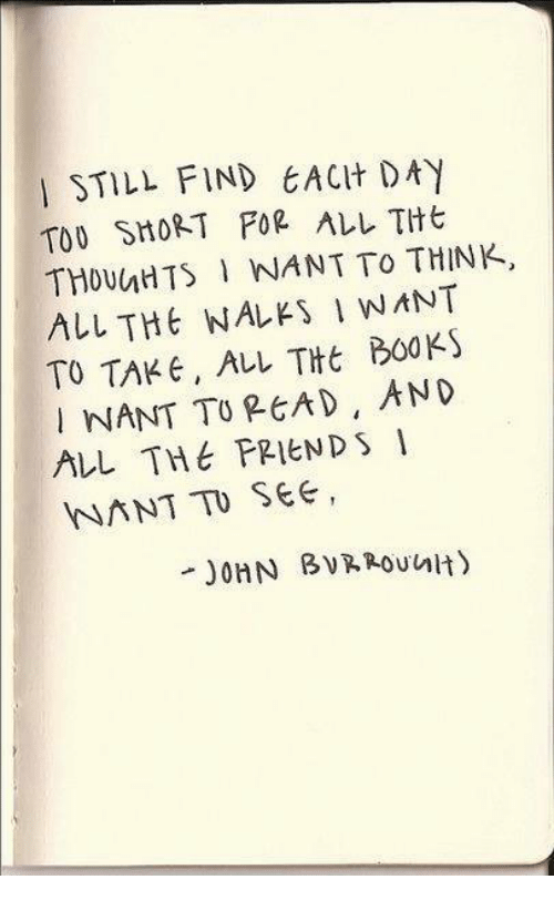 Books, Friends, and Memes: STILL FIND EACH DAY  TOO SHORT POR ALL THE  THOUhHTS INANT TO THINK,  ALL THt WALES I WANT  TO TAKE ALL THE BOOKS  NANT TO READ, AND  ALL THE FRIENDS I  NANT TO SEE,  unit