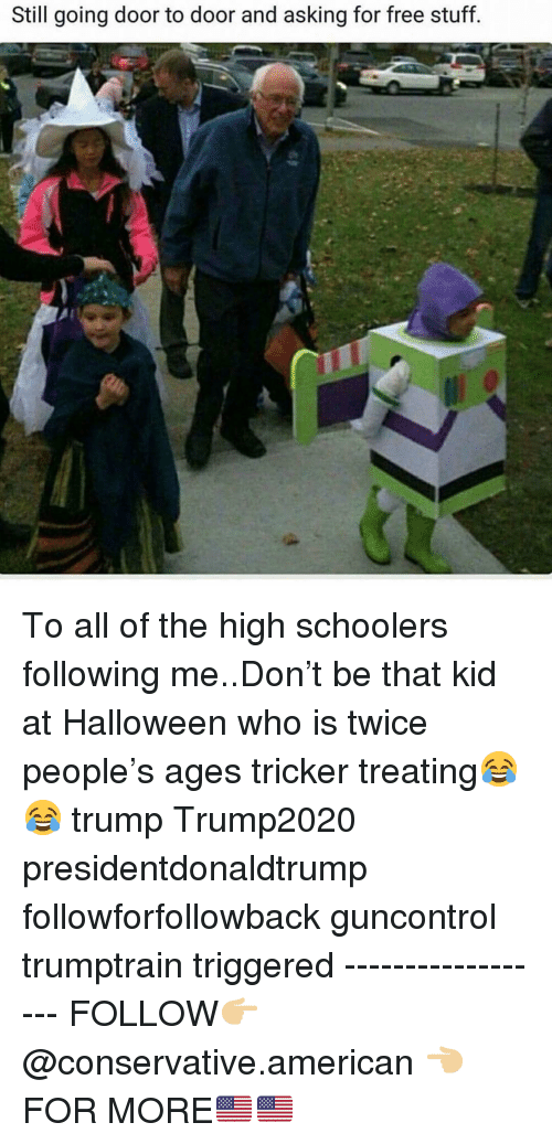 Halloween, Memes, and American: Still going door to door and asking for free stuff To all of the high schoolers following me..Don't be that kid at Halloween who is twice people's ages tricker treating😂😂 trump Trump2020 presidentdonaldtrump followforfollowback guncontrol trumptrain triggered ------------------ FOLLOW👉🏼 @conservative.american 👈🏼 FOR MORE🇺🇸🇺🇸