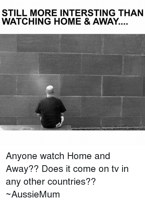 STILL MORE INTERSTING THAN WATCHING HOME & AWAY Anyone Watch