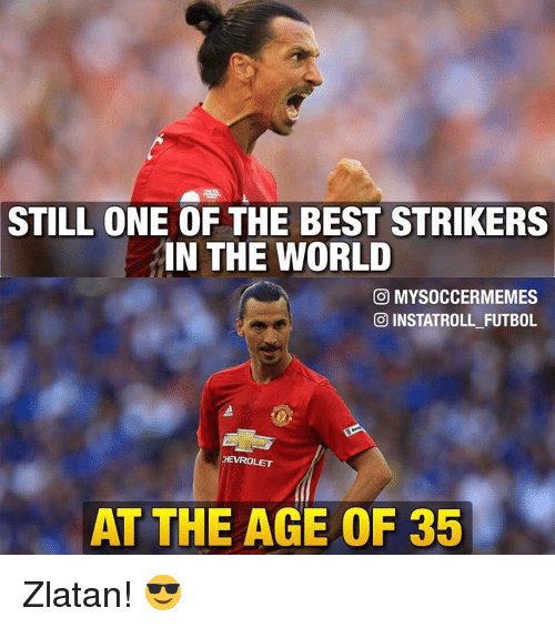 Memes, World, and 🤖: STILL ONE OF THE BEST STRIKERS  IN THE WORLD  CO MYSOCCERMEMES  INSTATROLL FUTBOL  HEVROLET  AT THE AGE OF 35 Zlatan! 😎
