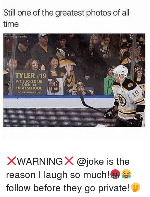 Funny, School, and Time: Still one of the greatest photos of all  time  TYLER #19  WE SUCKED UR  DICKIN  HIGH SCHOOL |  DOUREMMRU ❌WARNING❌ @joke is the reason I laugh so much!🤬😂 follow before they go private!🤭