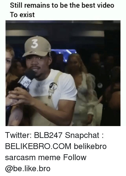 Be Like, Meme, and Memes: Still remains to be the best video  To exist  3 Twitter: BLB247 Snapchat : BELIKEBRO.COM belikebro sarcasm meme Follow @be.like.bro