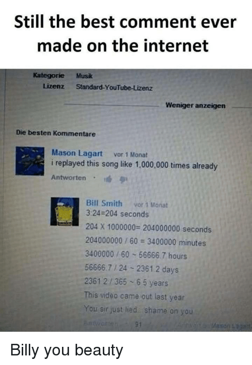 Internet, youtube.com, and Best: Still the best comment ever  made on the internet  Kategorie Musk  Lizenz Standard-YouTube-Lizenz  Weniger anzeigen  Die besten Kommentare  Mason Lagart vor 1 Monat  i replayed this song like 1,000,000 times already  Antworten  Bill Smith vor 1 Manat  3:24-204 seconds  204 X 1000000 204000000 seconds  204000000/60 3400000 minutes  3400000/60 56666.7 hours  56666.7 1 24 2361.2 days  2361 2/365 65 years  This video came out last year  You sir just lied shame on you Billy you beauty