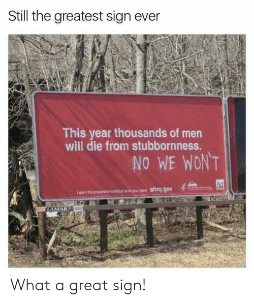 Medical, Will, and You: Still the greatest sign ever  This year thousands of men  will die from stubbornness.  Learn the presenive medical ests you meed ahrq.gov  520 What a great sign!