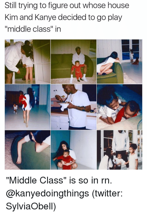 """Funny, Kanye, and Kim: Still trying to figure out whose house  Kim and Kanye decided to go play  """"middle class"""" in """"Middle Class"""" is so in rn. @kanyedoingthings (twitter: SylviaObell)"""