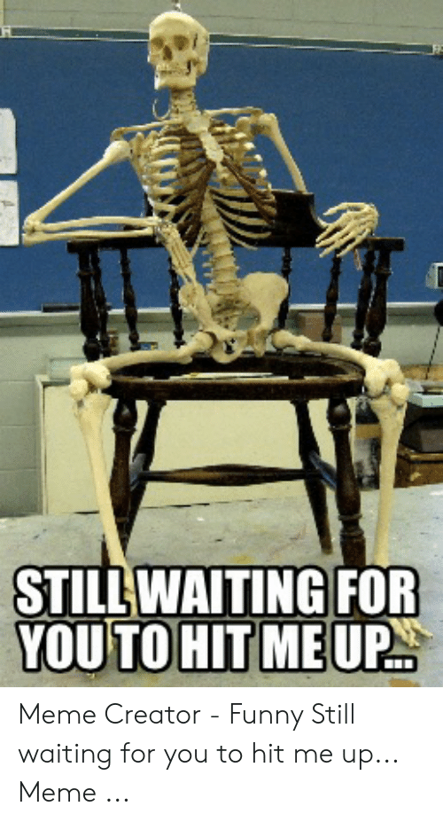 Still Waiting For You To Hit Meup Meme Creator Funny Still