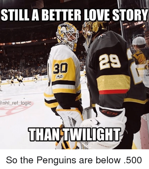 Logic, Love, and Memes: STILLA BETTER LOVE STORY  29  30  nhl ref logic  THANTWILIGHT So the Penguins are below .500