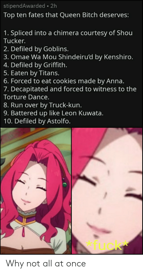 Anime, Anna, and Cookies: stipendAwarded 2h  Top ten fates that Queen Bitch deserves:  1. Spliced into a chimera courtesy of Shou  Tucker.  2. Defiled by Goblins.  3. Omae Wa Mou Shindeiru'd by Kenshiro.  4. Defiled by Griffith.  5. Eaten by Titans.  6. Forced to eat cookies made by Anna.  7. Decapitated and forced to witness to the  Torture Dance.  8. Run over by Truck-kun.  9. Battered up like Leon Kuwata.  10. Defiled by Astolfo.  fuck Why not all at once