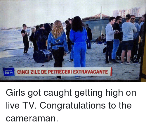 Funny, Girls, and Congratulations: STIRILE  PRO-TV  CINCI ZILE DE PETRECERI EXTRAVAGANTE Girls got caught getting high on live TV. Congratulations to the cameraman.