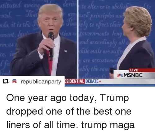 Memes, Best, and Live: stituted mon  de  te alter or to aichisto  ds, it is the  onent.  o/  y to effect thei  ion  ce,  are uccustomed  LIVE  MSNBC  republicanparty  SDERLINE DEBATE★ One year ago today, Trump dropped one of the best one liners of all time. trump maga