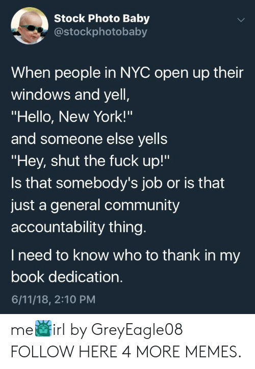 """Community, Dank, and Hello: Stock Photo Baby  costockphotobaby  When people in NYC open up their  windows and yell  """"Hello, New York!'""""  and someone else yells  """"Hey, shut the fuck up!""""  Is that somebody's job or is that  just a general community  accountability thing  I need to know who to thank in my  book dedication  6/11/18, 2:10 PM me🗽irl by GreyEagle08 FOLLOW HERE 4 MORE MEMES."""