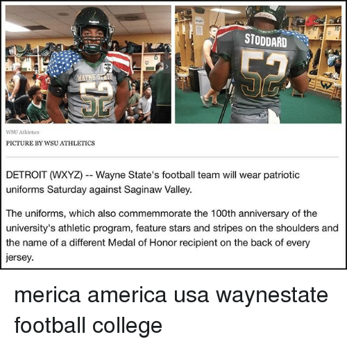 America, College, and Detroit: STODDARD  WSU Athlees  PICTURE BY WSU ATHLETICS  DETROIT (WXYZ)--Wayne State's football team will wear patriotic  uniforms Saturday against Saginaw Valley.  The uniforms, which also commemmorate the 100th anniversary of the  the name of a different Medal of Honor recipient on the back of every  ersey. merica america usa waynestate football college