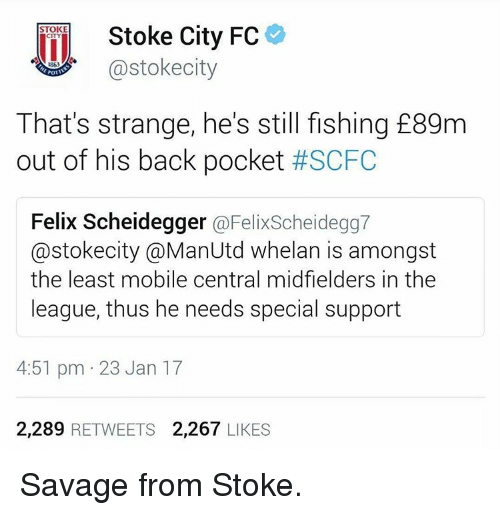 Memes, The League, and 🤖: Stoke City FC  STOKE  CITY  Castokecity  1863  POTV  That's strange, he's still fishing E89m  out of his back pocket  #SCFC  Felix Scheidegger  @Felixscheidegg7  astokecity @ManUtd whelan is amongst  the least mobile central midfielders in the  league, thus he needs special support  4:51 pm 23 Jan 17  2.289  RETWEETS  2.267  LIKES Savage from Stoke.