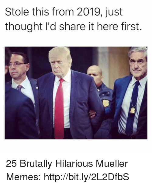 Memes, Http, and Hilarious: Stole this from 2019, just  thought I'd share it here first 25 Brutally Hilarious Mueller Memes: http://bit.ly/2L2DfbS