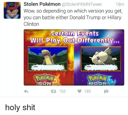 Dank, Donald Trump, and Hillary Clinton: Stolen Pokémon  ostolenPKMNTweet  18m  b Wow, so depending on which version you get,  you can battle either Donald Trump or Hillary  Clinton  Certain Events  Will Play Out Differently  SUN  183  M  152 holy shit