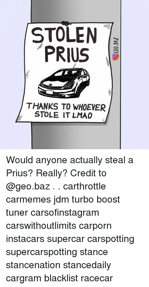 Memes, Boost, and 🤖: STOLEN  PRIUS  THANKS TO WHOEVER  STOLE IT LMAC Would anyone actually steal a Prius? Really? Credit to @geo.baz . . carthrottle carmemes jdm turbo boost tuner carsofinstagram carswithoutlimits carporn instacars supercar carspotting supercarspotting stance stancenation stancedaily cargram blacklist racecar