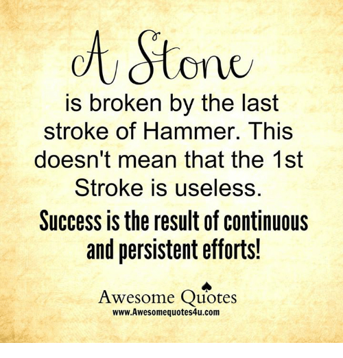 Memes, Success, and 🤖: Stone  is broken by the last  stroke of Hammer. This  doesn't mean that the 1st  Stroke is useless.  Success is the result of continuous  and persistent efforts!  Awesome Quotes  www.Awesomequotes4u.com
