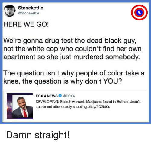 News, Black, and Marijuana: Stonekettle  @Stonekettle  HERE WE GO!  We're gonna drug test the dead black guy,  not the white cop who couldn't find her own  apartment so she just murdered somebody.  The question isn't why people of color take a  knee, the question is why don't YOU?  FOX 4 NEWS @FOX4  DEVELOPING: Search warrant: Marijuana found in Botham Jean's  apartment after deadly shooting bit.ly/2D2fdou Damn straight!