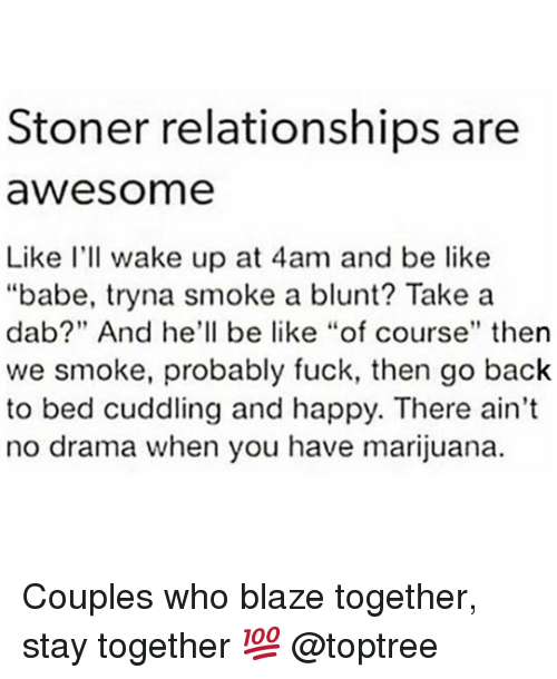 """Be Like, Relationships, and Weed: Stoner relationships are  awesome  Like I'll wake up at 4am and be like  """"babe, tryna smoke a blunt? Take a  dab?"""" And he'll be like """"of course"""" then  we smoke, probably fuck, then go back  to bed cuddling and happy. There ain't  no drama when you have marijuana. Couples who blaze together, stay together 💯 @toptree"""