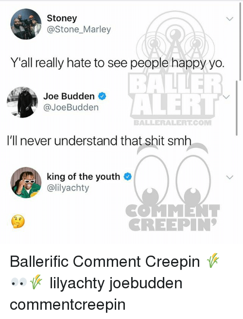 Baller Alert, Joe Budden, and Memes: Stoney  @Stone_Marley  Y'all really hate to see people happy yo.  BALLER  ALERT  Joe Budden  @JoeBudden  BALLERALERTCOM  I'll never understand that shit smh  king of the youth  ailyachty  CREEPIN Ballerific Comment Creepin 🌾👀🌾 lilyachty joebudden commentcreepin
