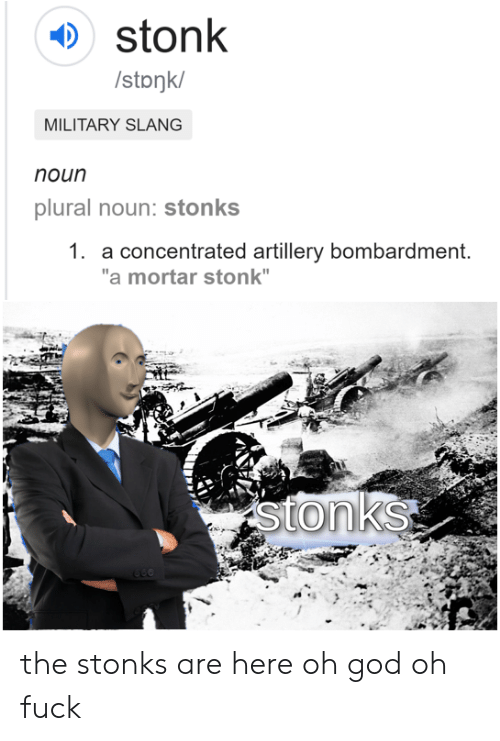 """God, Fuck, and Military: stonk  /stonk/  MILITARY SLANG  noun  plural noun: stonks  1. a concentrated artillery bombardment.  """"a mortar stonk""""  stonks the stonks are here oh god oh fuck"""
