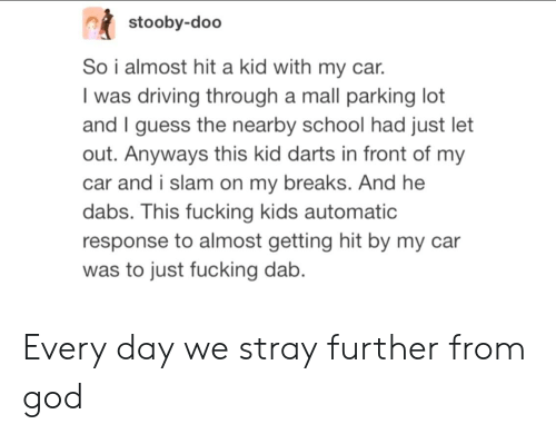 The Dab, Driving, and Fucking: stooby-doo  So i almost hit a kid with my car.  I was driving through a mall parking lot  and I guess the nearby school had just let  out. Anyways this kid darts in front of my  car and i slam on my breaks. And he  dabs. This fucking kids automatic  response to almost getting hit by my car  was to just fucking dab. Every day we stray further from god