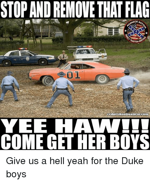 Memes, Yeah, and Yee: STOP AND REMOVE THAT FLAG  NECK NA  YEE HAW  COME GET HER BOYS Give us a hell yeah for the Duke boys
