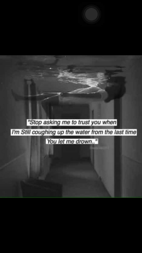 """Time, Water, and Asking: Stop asking me to trust you when  I'm Still coughing up the water from the last time  You let me drown.."""""""