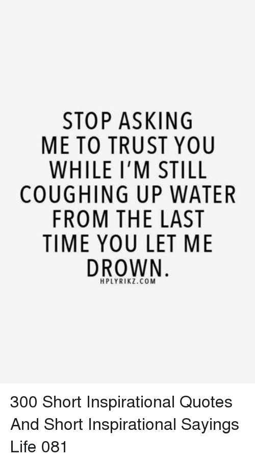 STOP ASKING ME TO TRUST YOU WHILE I'M STILL COUGHING UP