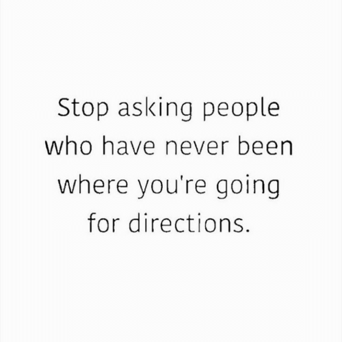 Never, Asking, and Been: Stop asking people  who have never been  where you're going  for directions.