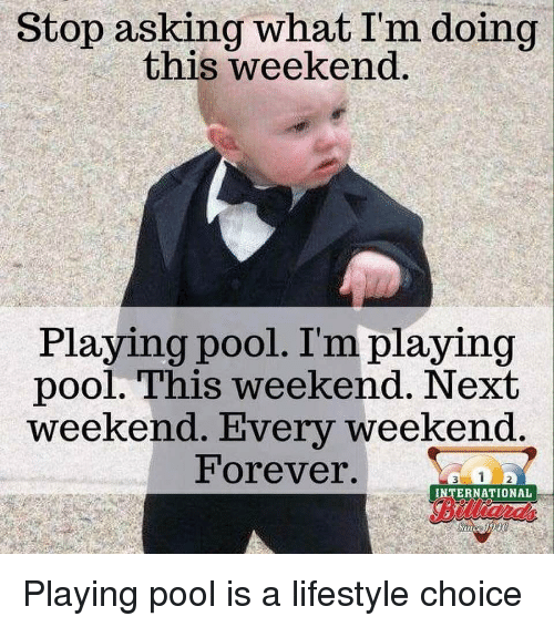 Forever, Lifestyle, and Pool: Stop asking what I'm doing  this weekend  Playing pool. I'm playing  pool. This weekend. Next  weekend. Every weekend  Forever.  INTERNATIONAL  Biltian,  amd  in Playing pool is a lifestyle choice