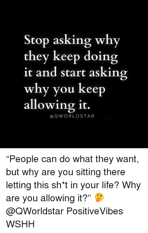 """Life, Memes, and Wshh: Stop asking why  they keep doing  it and start asking  why you keep  allowing it.  @OWORLDSTAR """"People can do what they want, but why are you sitting there letting this sh*t in your life? Why are you allowing it?"""" 🤔 @QWorldstar PositiveVibes WSHH"""