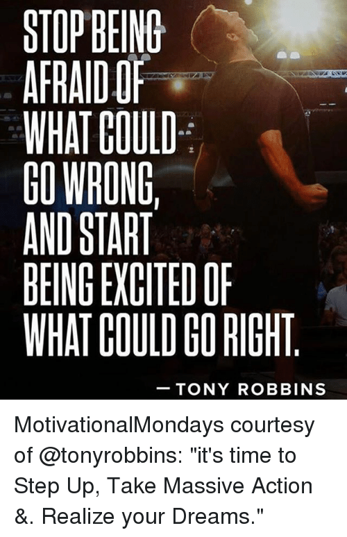 """Memes, Time, and Dreams: STOP BEIND  AFRAIDO  WHAT GOULD  GO WRONG,  AND START  BEING EXGITEDOP  WHAT COULD GO RIGHT  TONY ROBBINS MotivationalMondays courtesy of @tonyrobbins: """"it's time to Step Up, Take Massive Action &. Realize your Dreams."""""""