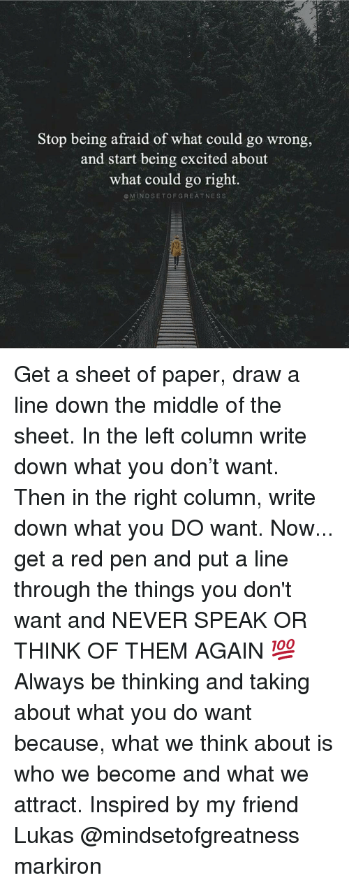 Memes, Drawings, and Excite: Stop being afraid of what could go wrong,  and start being excited about  what could go right.  MIND SE TOF GREATNESS Get a sheet of paper, draw a line down the middle of the sheet. In the left column write down what you don't want. Then in the right column, write down what you DO want. Now... get a red pen and put a line through the things you don't want and NEVER SPEAK OR THINK OF THEM AGAIN 💯 Always be thinking and taking about what you do want because, what we think about is who we become and what we attract. Inspired by my friend Lukas @mindsetofgreatness markiron